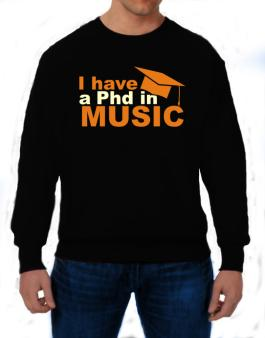 I Have A Phd In Music Sweatshirt