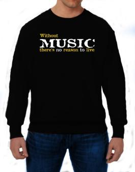 Without Music Theres No Reason To Live Sweatshirt
