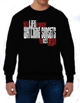 Life Without Watching Sunsets Is Not Life Sweatshirt