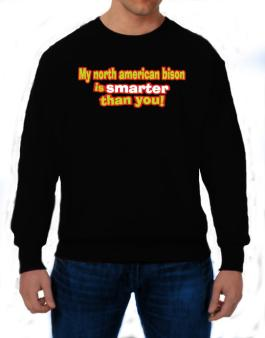 My North American Bison Is Smarter Than You! Sweatshirt