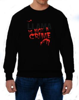 Being A ... Llama Is Not A Crime Sweatshirt