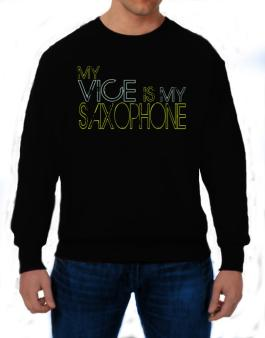 My Vice Is My Saxophone Sweatshirt