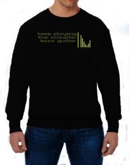 Keep Playing The Acoustic Bass Guitar Sweatshirt