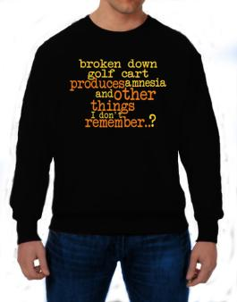 Broken Down Golf Cart  produces Amnesia And Other Things I Dont Remember ..? Sweatshirt