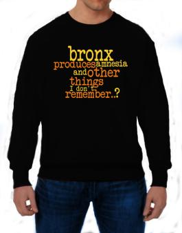 Bronx Produces Amnesia And Other Things I Dont Remember ..? Sweatshirt