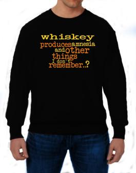 Whiskey Produces Amnesia And Other Things I Dont Remember ..? Sweatshirt