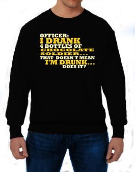 Officer: I Drank 4 Bottles Of Chocolate Soldier ... That Doesnt Mean Im Drunk... Does It? Sweatshirt