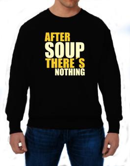 After Soup Theres Nothing Sweatshirt