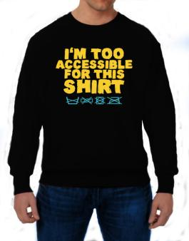 Im Too Accessible For This Shirt Sweatshirt