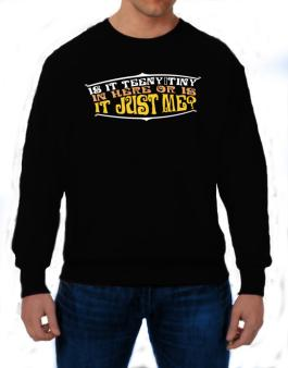 Is It Teeny Tiny In Here Or Is It Just Me? Sweatshirt