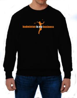 Badminton Is My Business Sweatshirt