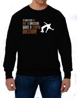To Wrestling Or Not To Wrestling, What A Stupid Question! Sweatshirt