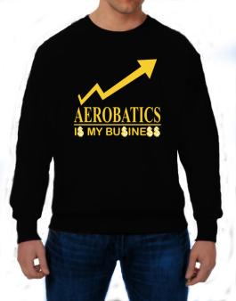 Aerobatics ... Is My Business Sweatshirt