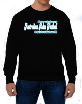 Live Without Australian Rules Football I Dont Think So !!! Sweatshirt
