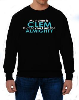 My Name Is Clem But For You I Am The Almighty Sweatshirt