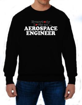 Everybody Loves An Aerospace Engineer Sweatshirt