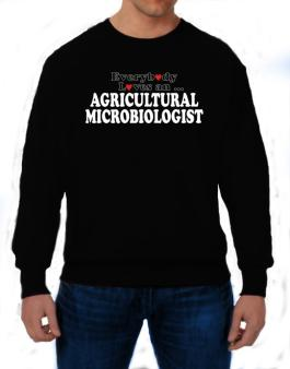 Everybody Loves A ... Agricultural Microbiologist Sweatshirt