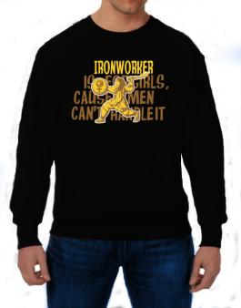 Ironworker Is For Girls, Cause Men Cant Handle It Sweatshirt