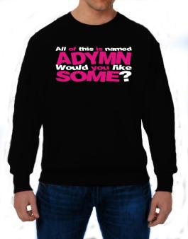 All Of This Is Named Adymn Would You Like Some? Sweatshirt