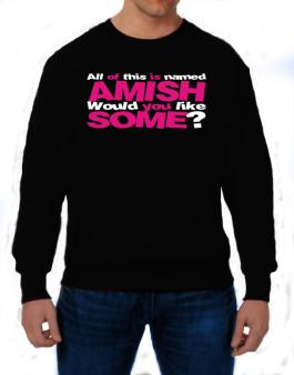 All Of This Is Named Amish Would You Like Some? Sweatshirt