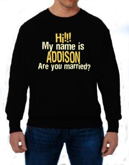 Hi My Name Is Addison Are You Married? Sweatshirt