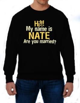 Hi My Name Is Nate Are You Married? Sweatshirt