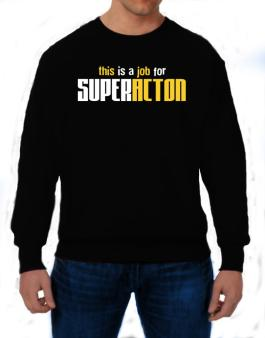 This Is A Job For Superacton Sweatshirt