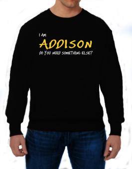 I Am Addison Do You Need Something Else? Sweatshirt