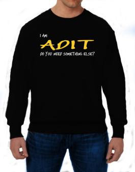 I Am Adit Do You Need Something Else? Sweatshirt