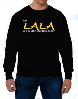 I Am Lala Do You Need Something Else? Sweatshirt