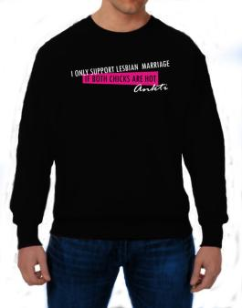 I Only Support Lesbian Marriage If Both Chicks Are Hot - Ankti Sweatshirt