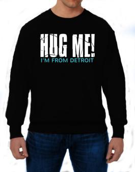 Hug Me, Im From Detroit Sweatshirt