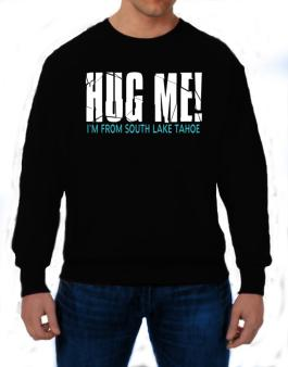 Hug Me, Im From South Lake Tahoe Sweatshirt