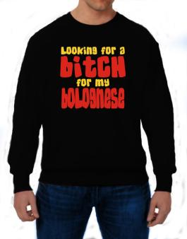 Looking For A Bitch For My Bolognese Sweatshirt