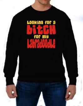 Looking For A Bitch For My Labradoodle Sweatshirt