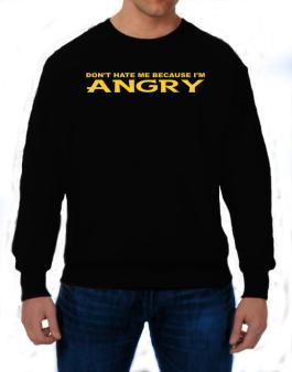 Dont Hate Me Because Im Angry Sweatshirt