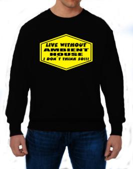 Live Without Ambient House , I Dont Think So ! Sweatshirt