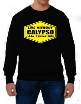 Live Without Calypso , I Dont Think So ! Sweatshirt