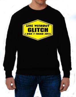 Live Without Glitch , I Dont Think So ! Sweatshirt
