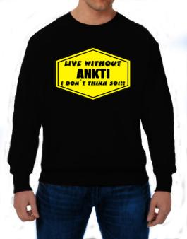 Live Without Ankti , I Dont Think So ! Sweatshirt