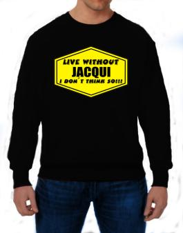 Live Without Jacqui , I Dont Think So ! Sweatshirt