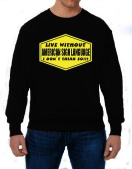 Live Without American Sign Language , I Dont Think So ! Sweatshirt