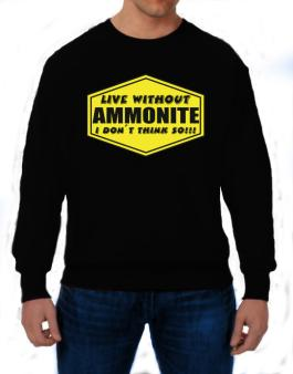 Live Without Ammonite , I Dont Think So ! Sweatshirt