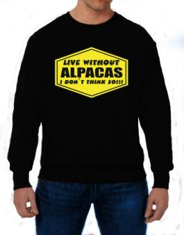 Live Without Alpacas , I Dont Think So ! Sweatshirt