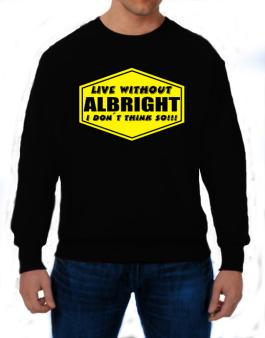 Live Without Albright , I Dont Think So ! Sweatshirt