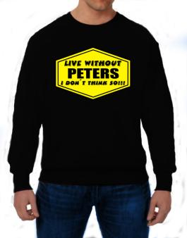 Live Without Peters , I Dont Think So ! Sweatshirt