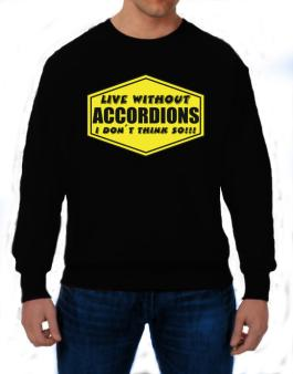Live Without Accordions , I Dont Think So ! Sweatshirt