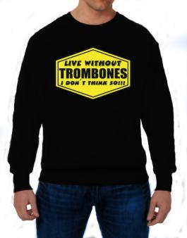 Live Without Trombones , I Dont Think So ! Sweatshirt