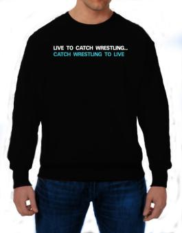 Live To Catch Wrestling , Catch Wrestling To Live Sweatshirt