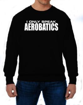 I Only Speak Aerobatics Sweatshirt